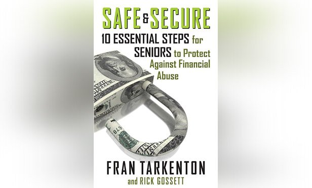 Safe and Secure: 10 Essential Steps for Seniors to Protect Against Financial Abuse. By Fran Tarkenton and Rick Gossett